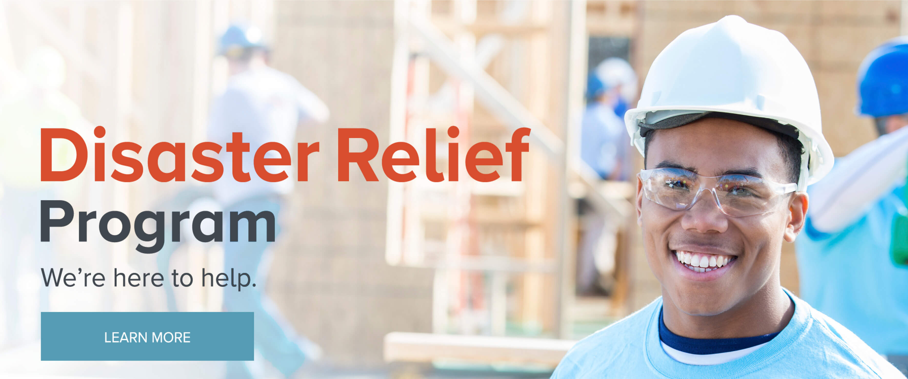 We're here to help - learn more about our Disaster Relief Program.