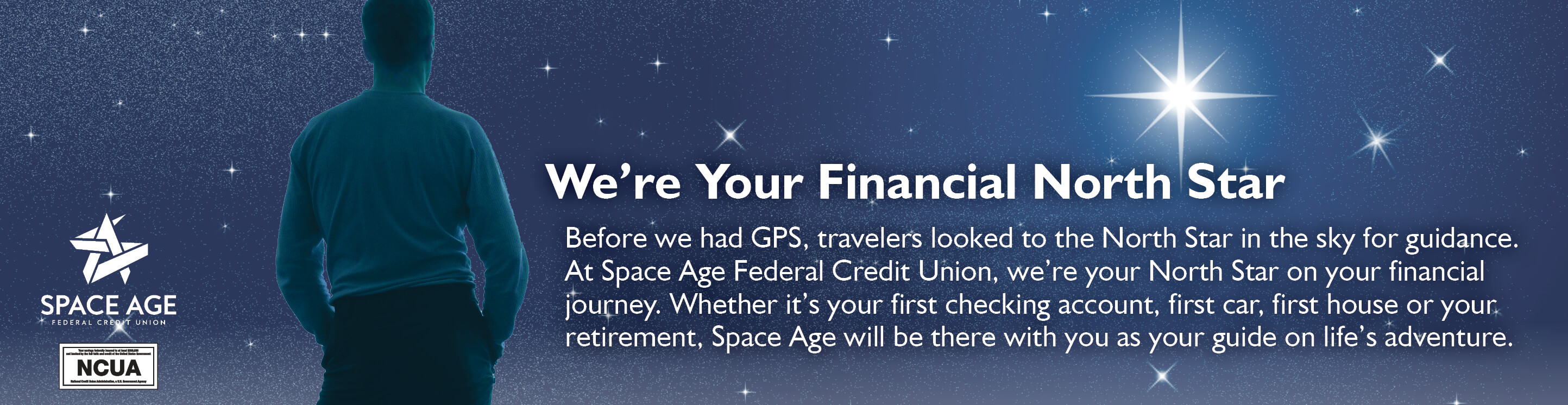 We're Your Financial North Star. Before we had GPS, travelers looked to the North Star in the sky for guidance. At Space Age Federal Credit Union, we're your North Star on your financial journey. Whether it's your first checking account, first car, first house or your retirement, Space Age will be there with you your guide on life's adventure.