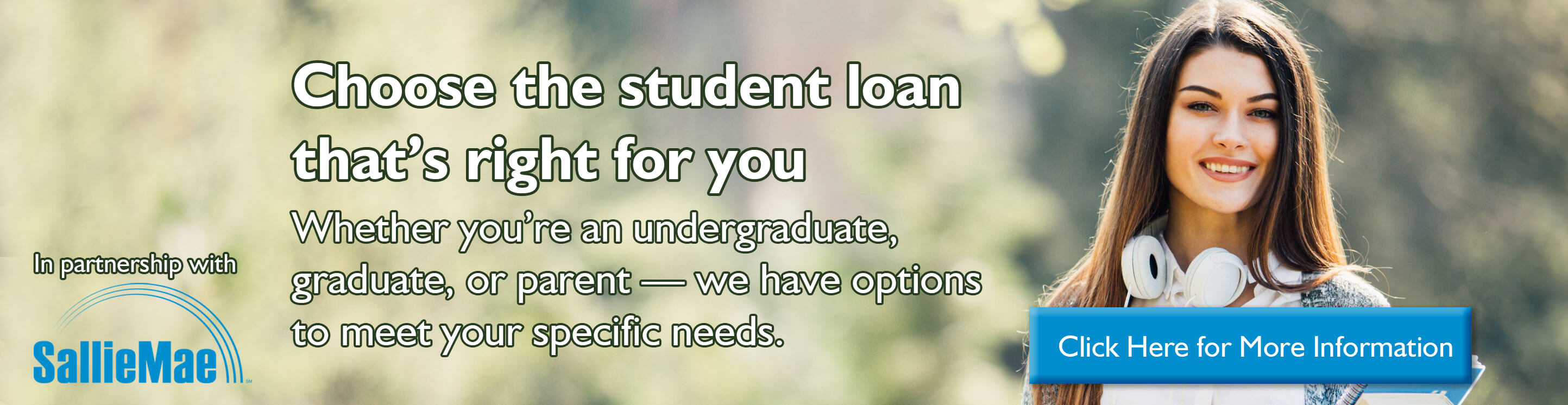 Choose the student loan that's right for you. Whether you're an undergraduate, graduate, or parent - we have options to meet your specific needs. View our student loan options with our partner Sallie Mae.