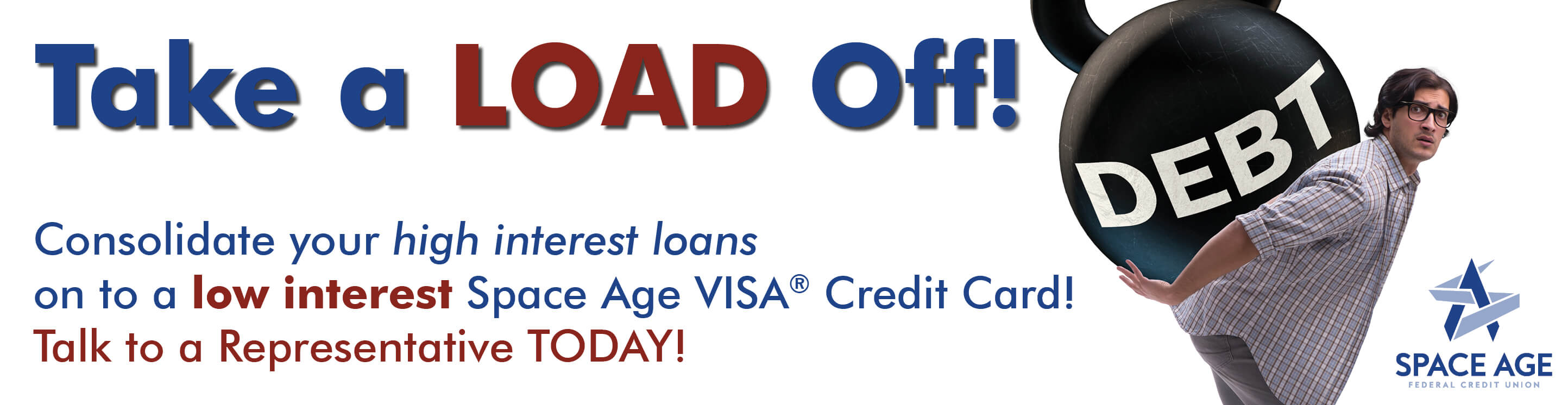 Consolidate your high interest loans on to a low interest  Space Age VISA® Credit Card! Talk to a Representative TODAY!