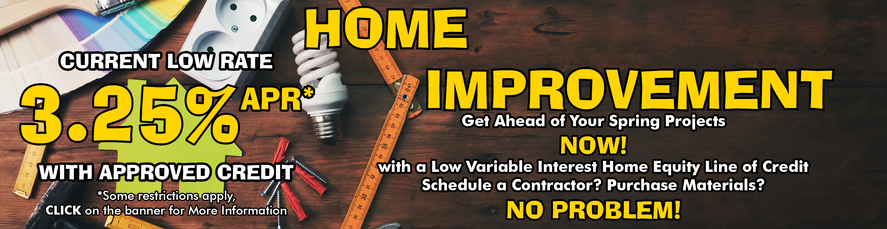 Dark wood background with a Light bulb, Tape Measure and paint swatches on it. The words, Home Improvement, Get ahead of your Spring projects with a Low variable Interest Home Equity Line of Credit are on the background. Current Low Rate, 3.25% APR with Approved Credit.