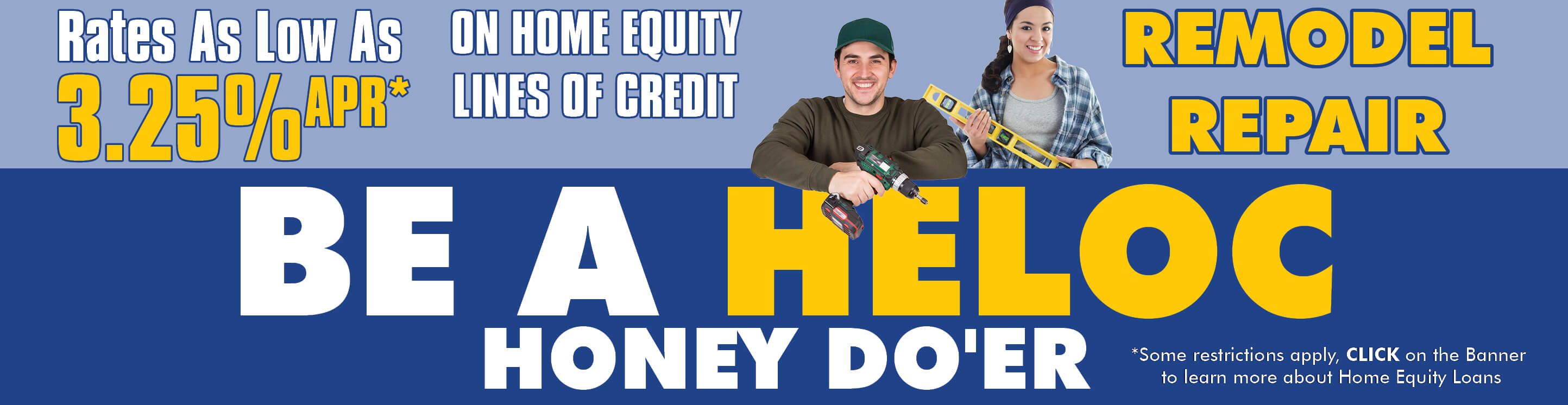 An ethnic couple man and woman with tools in hand ready to work. The Text reads Be A HELOC Honey-Do'er. Rates as low as 3.25% APR on Home Equity Lines of Credit.