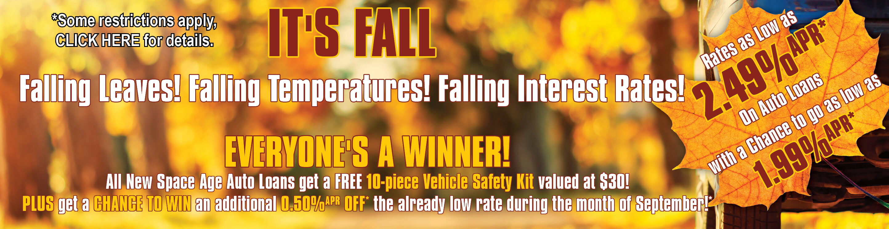 IT'S FALL Falling Leaves! Falling Temperatures! Falling Interest Rates! Rates as Low as 2.49% APR* on Auto Loans with a Chance to go as low as 1.99% APR*