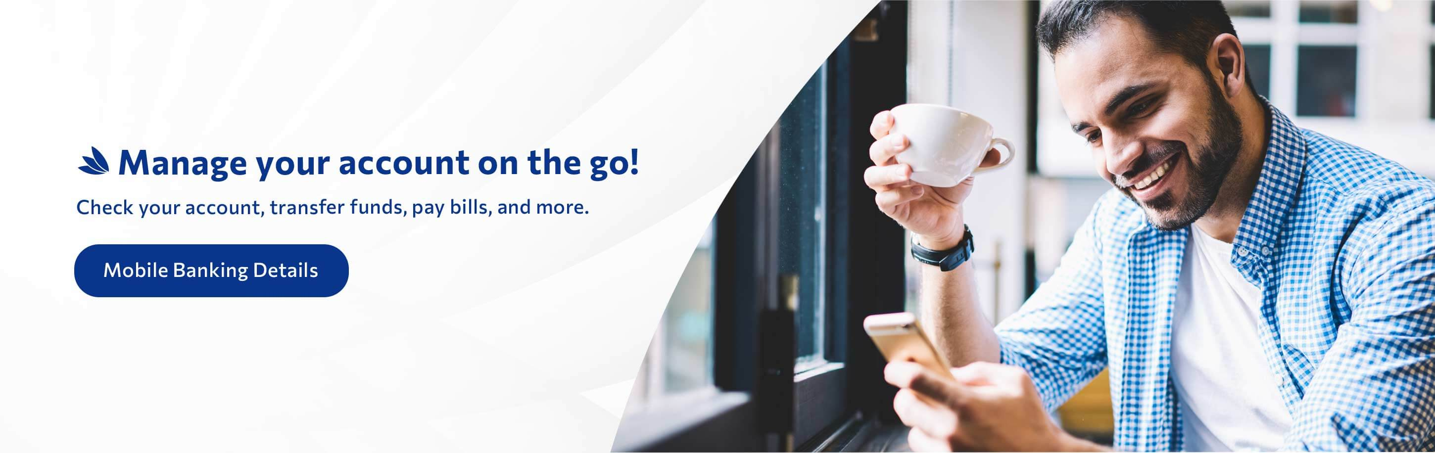 Manage your account on the go! Check your account, transfer funds, pay bills, and more. Mobile Banking Details.