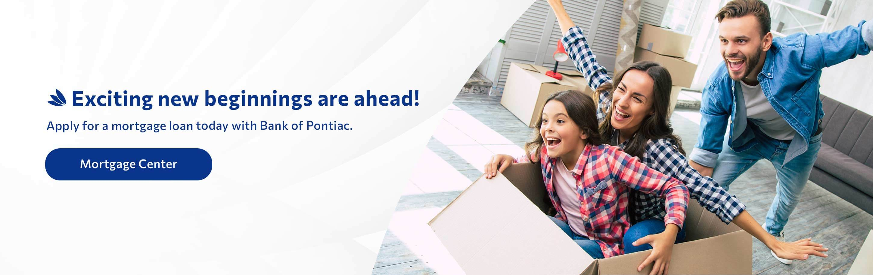 Exciting new beginnings are ahead! Apply for a mortgage loan today with Bank of Pontiac. Mortgage Center.