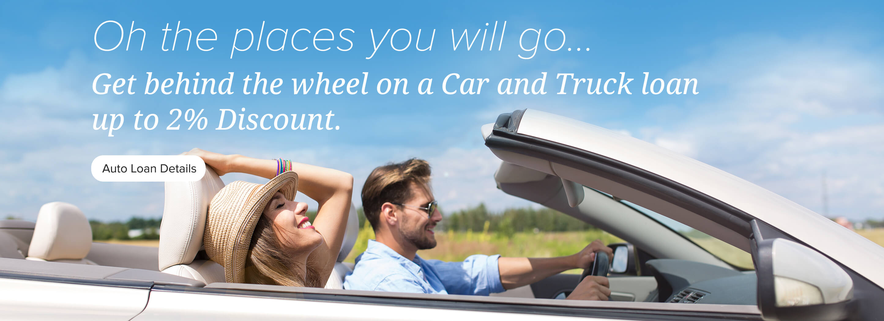 Oh the places you will go... Get behind the wheel on a Car & Truck loan up to 2% discount. Auto Loan Details.