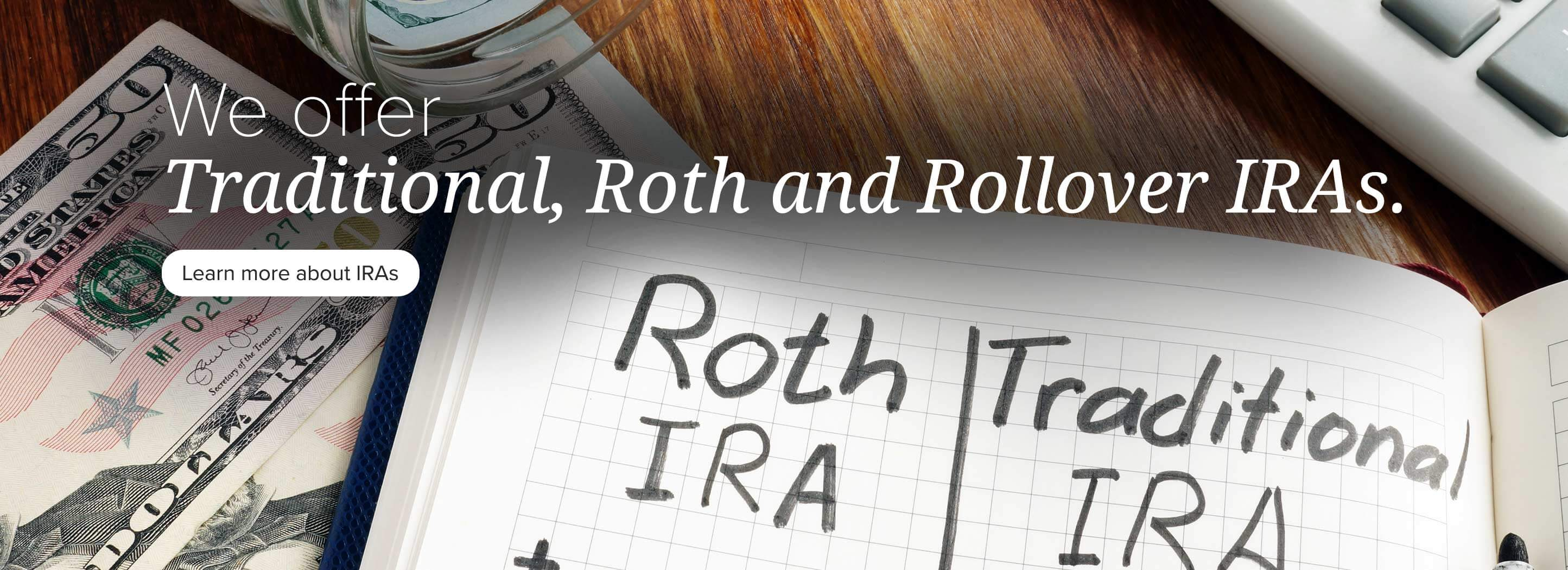 We offer traditional, Roth and Rollover IRAs. Learn more about IRAs
