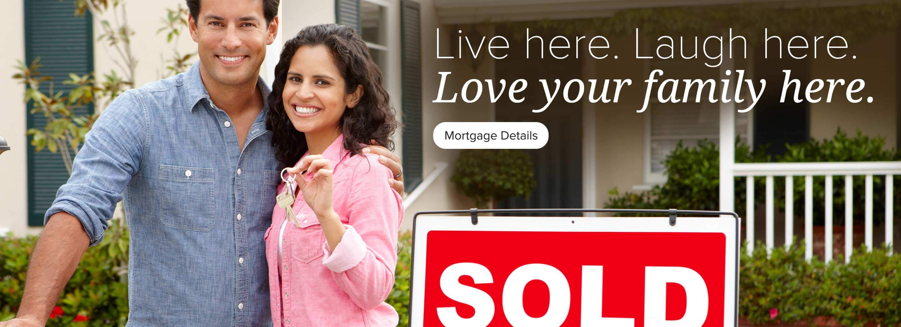 Live here. Laugh here. Love your family here. Mortgage Details.