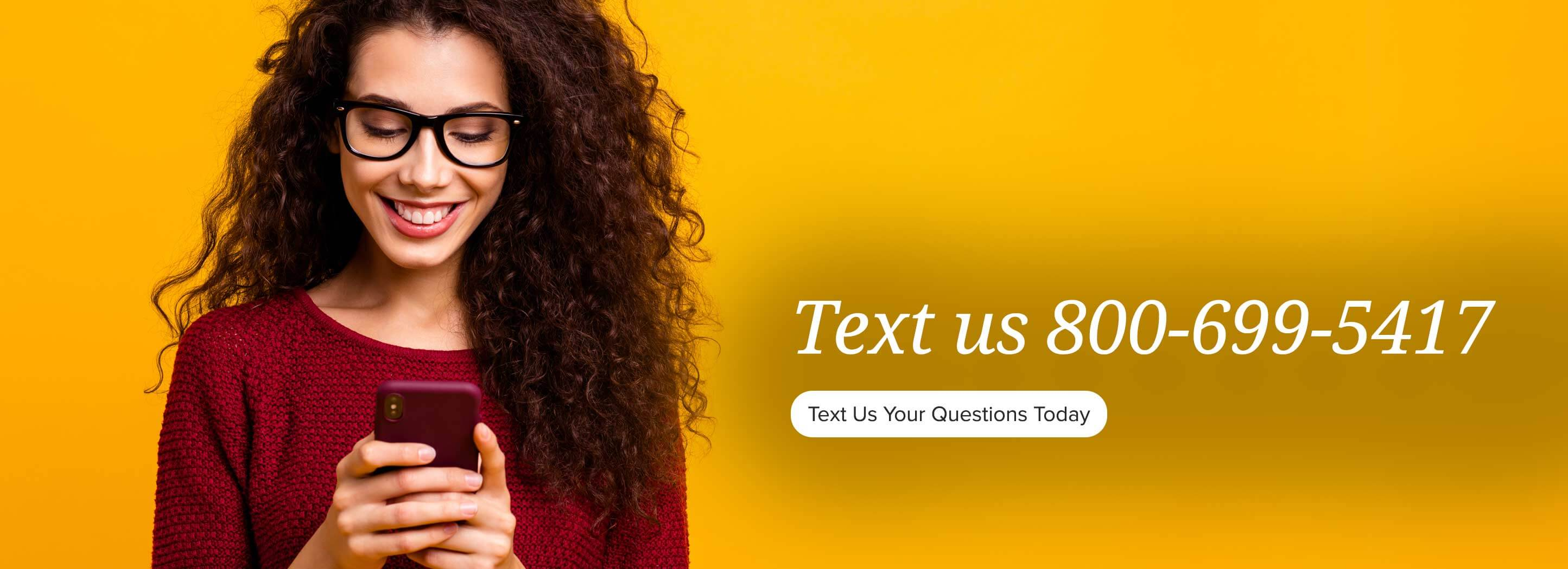 Text us 800-699-5417. Text us your questions today