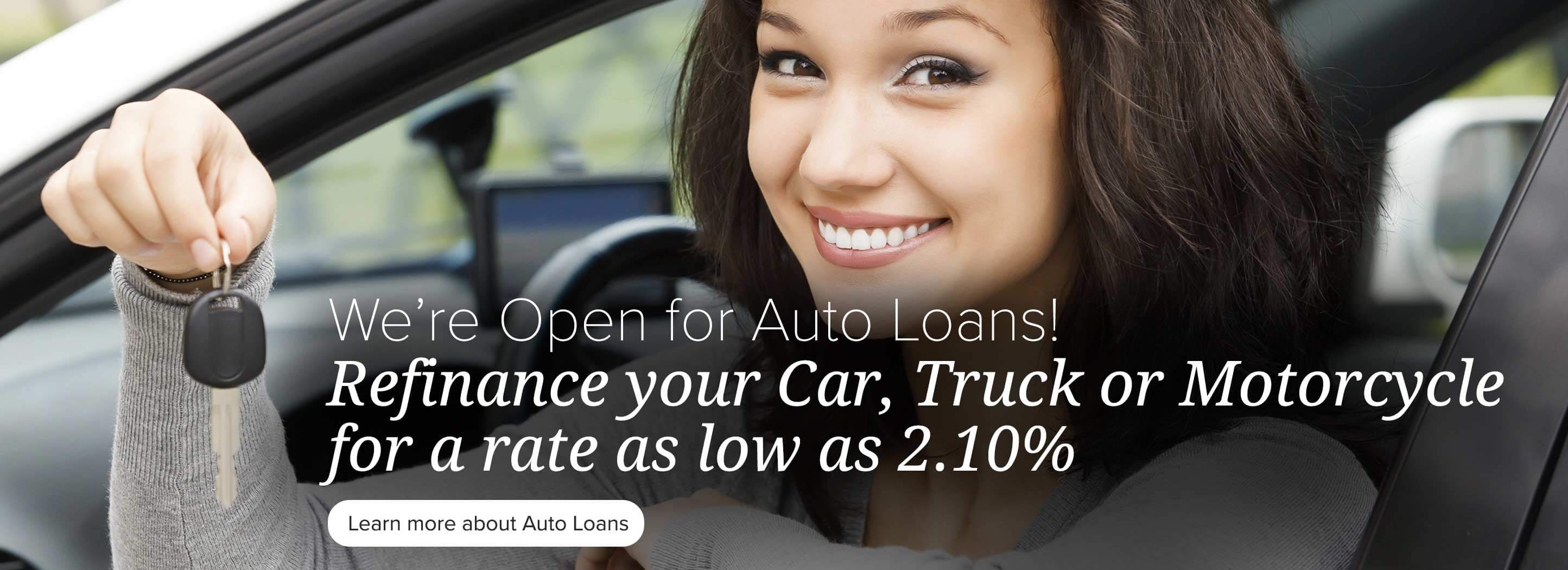 We're Open for Auto Loans! Refinance your car, truck or motorcycle for a rate as low as 2.10% Learn more about auto loans