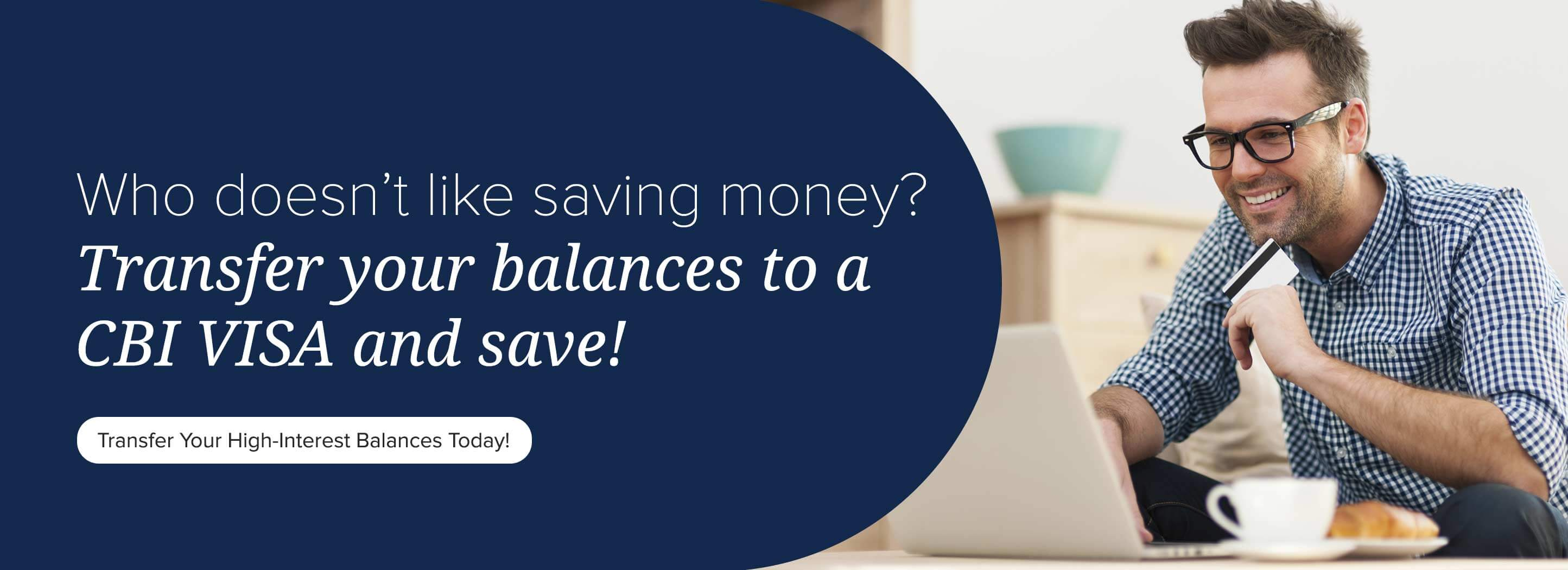 Who doesn't like saving money? Transfer your balances to a CBI Visa and save! Transfer your High-Interest balances today!