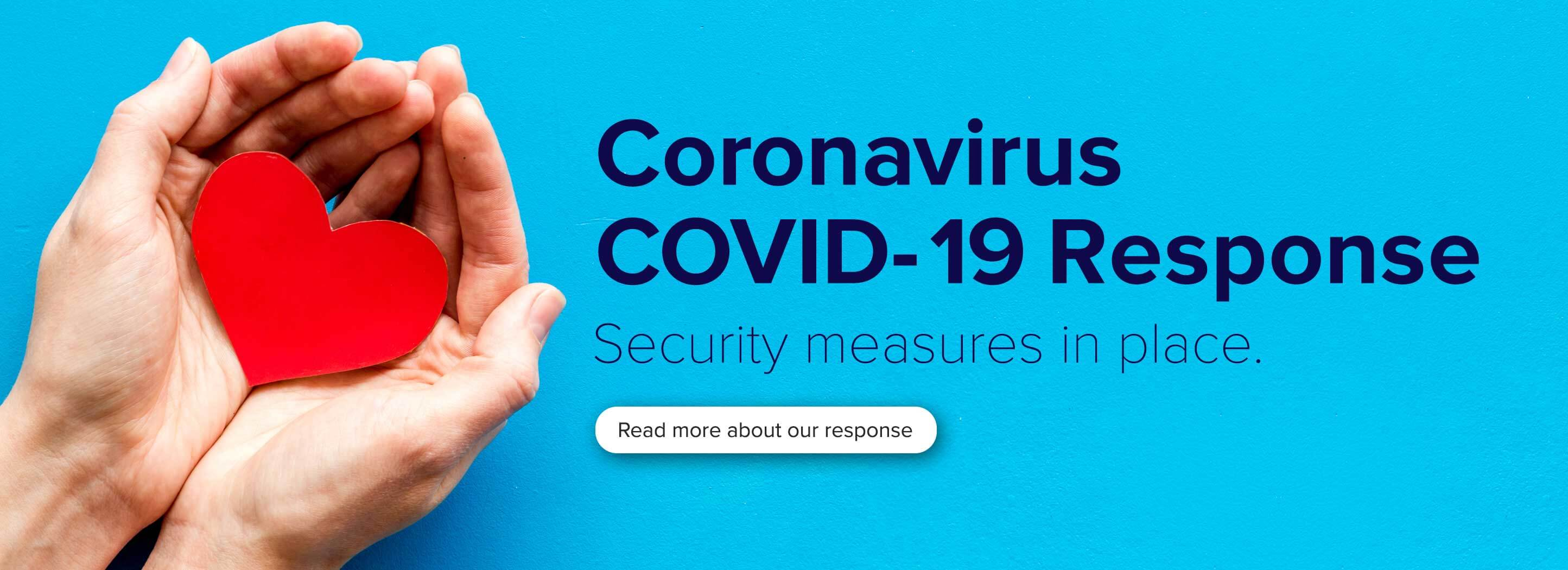 Coronavirus Covid-19 Response Security Measures in place. Read more about our response