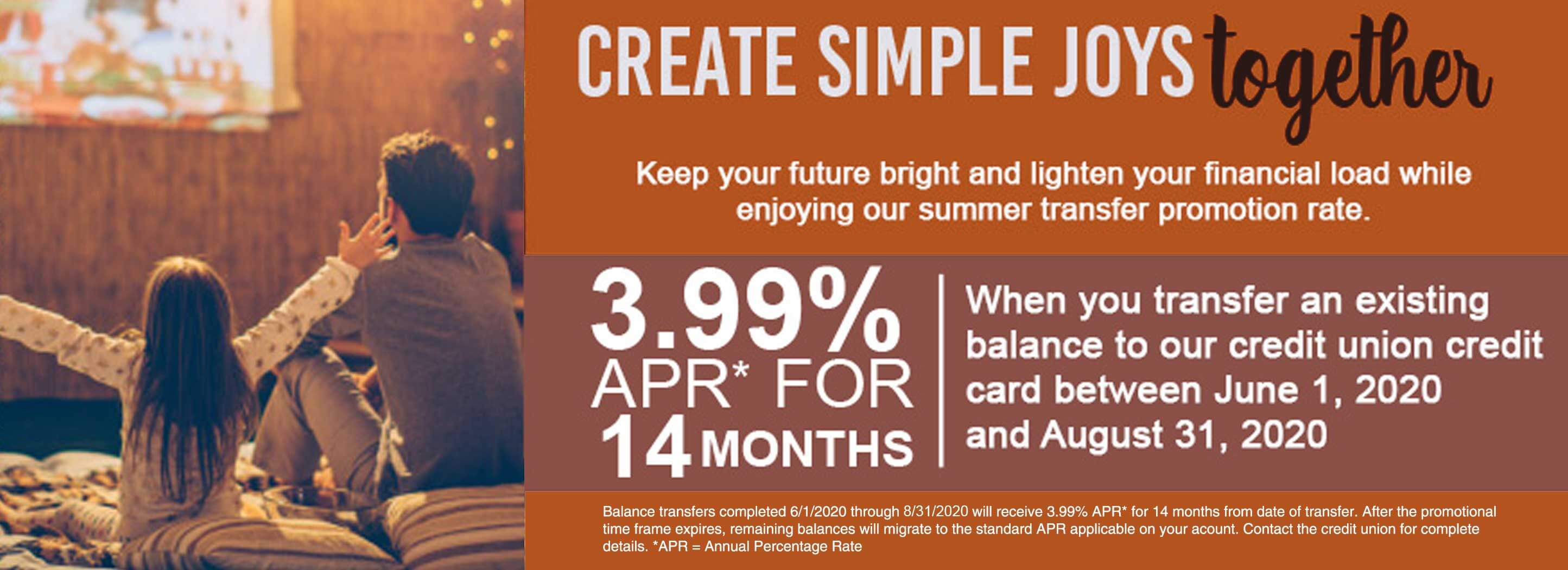 3.99% APR for 14 months when you transfer an existing balance to our credit union credit card between June1, 2020 and August 31, 2020