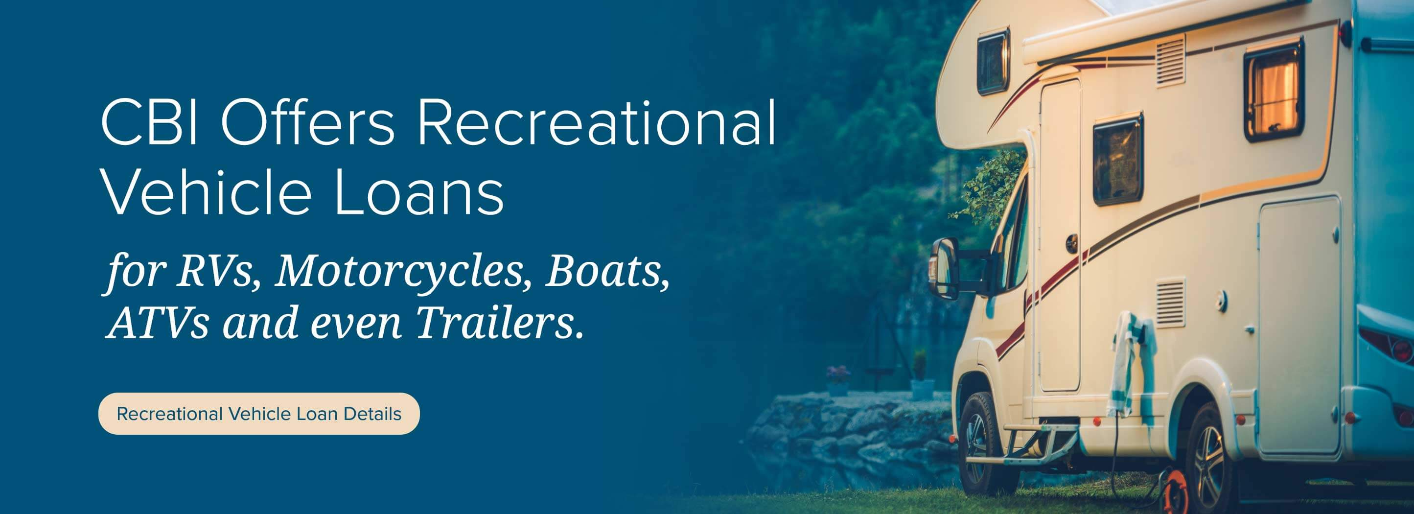 CBI Offers Recreational Vehicle Loans for RVs, Motorcycles, Boats, ATVs and even Trailers. Recreational Vehicle Loan Details