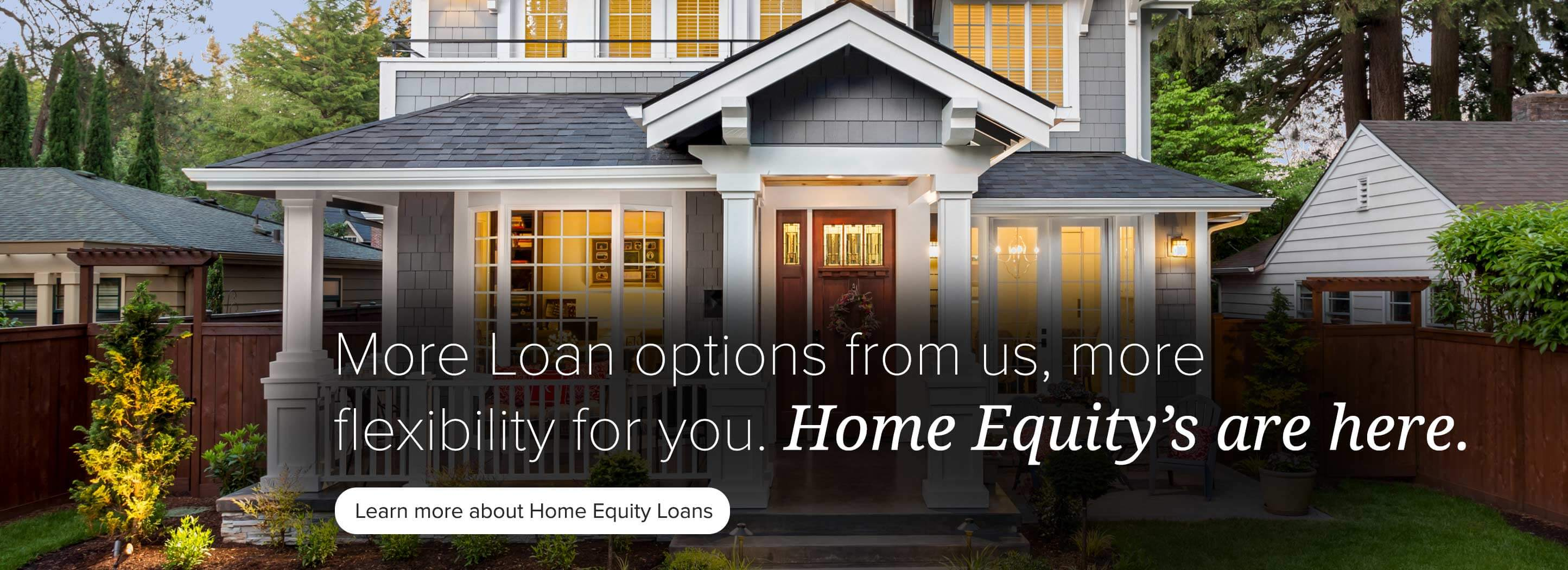 More loan options from us, more flexibility for you. Home Equity's are here. Learn more.