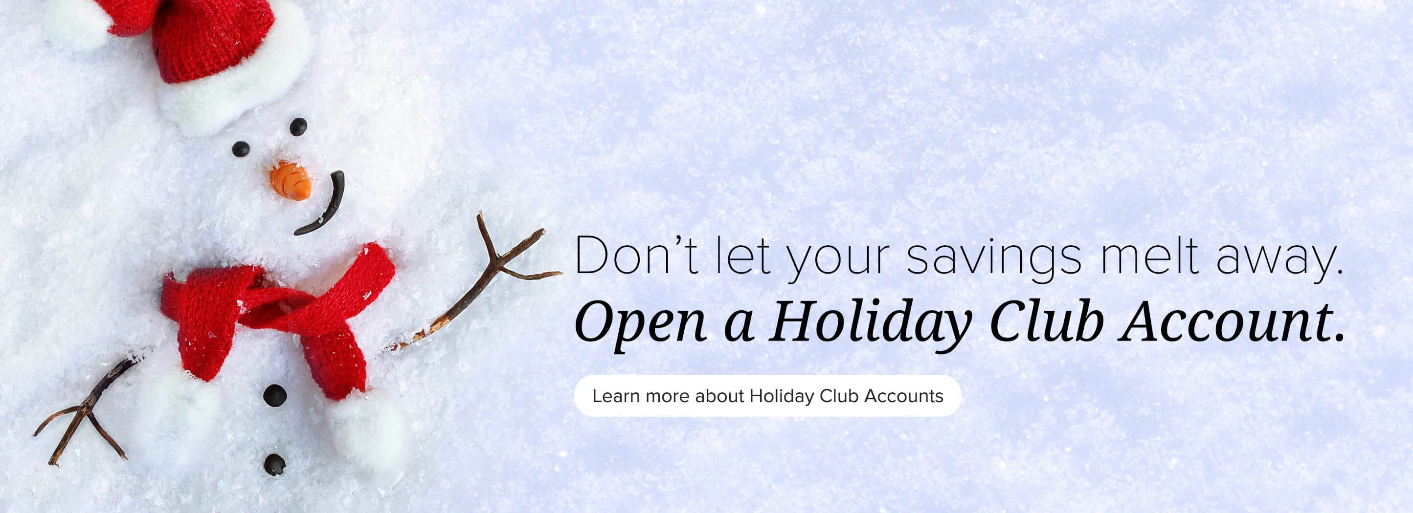 Don't let your savings melt away. Open a holiday club account. Learn more