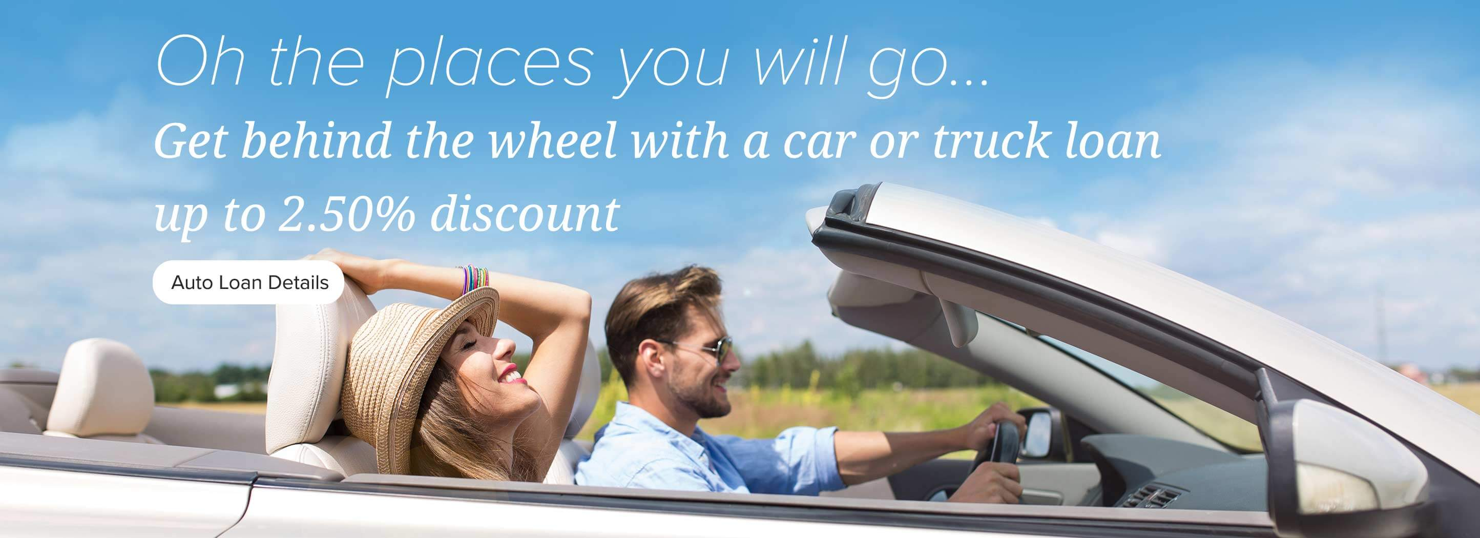 Oh the places you will go... Get behind the wheel on a Car & Truck loan up to 2.50% discount. Auto Loan Details.