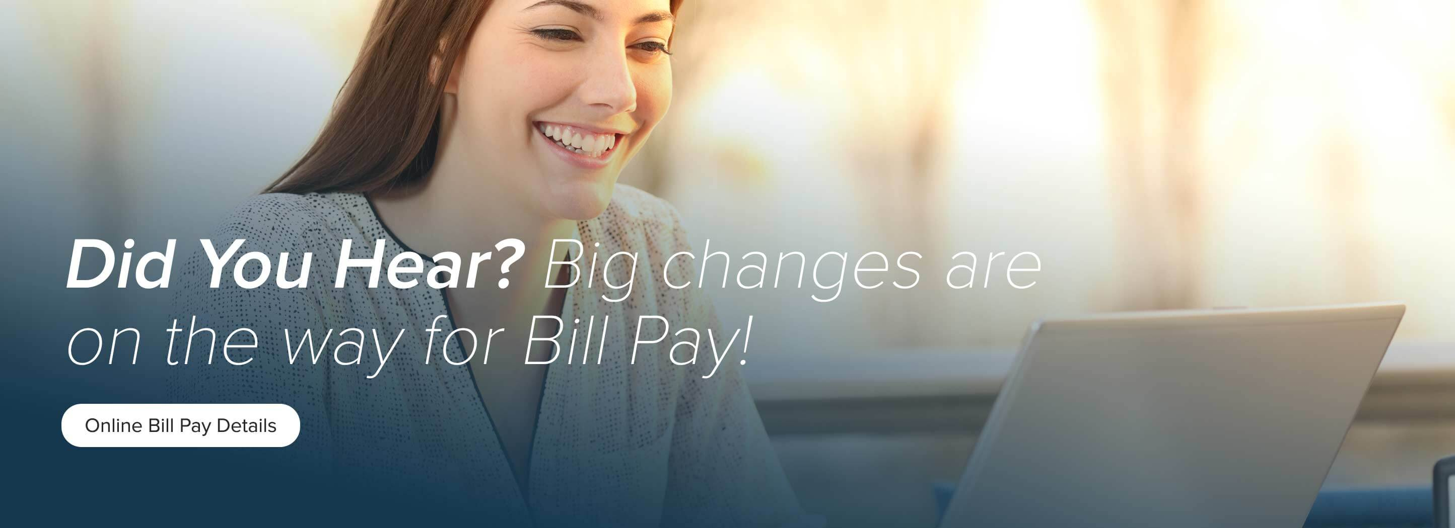Did you hear? Big changes are on the way for Bill Pay?