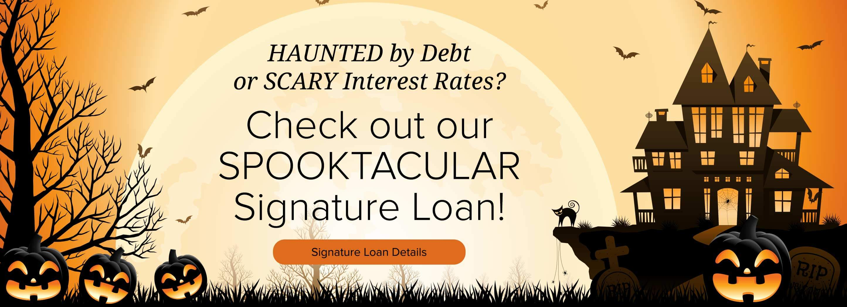 HAUNTED by Debt or SCARY Interest Rates? Check out our SPOOKTACULAR Signature Loan! Signature Loan Details