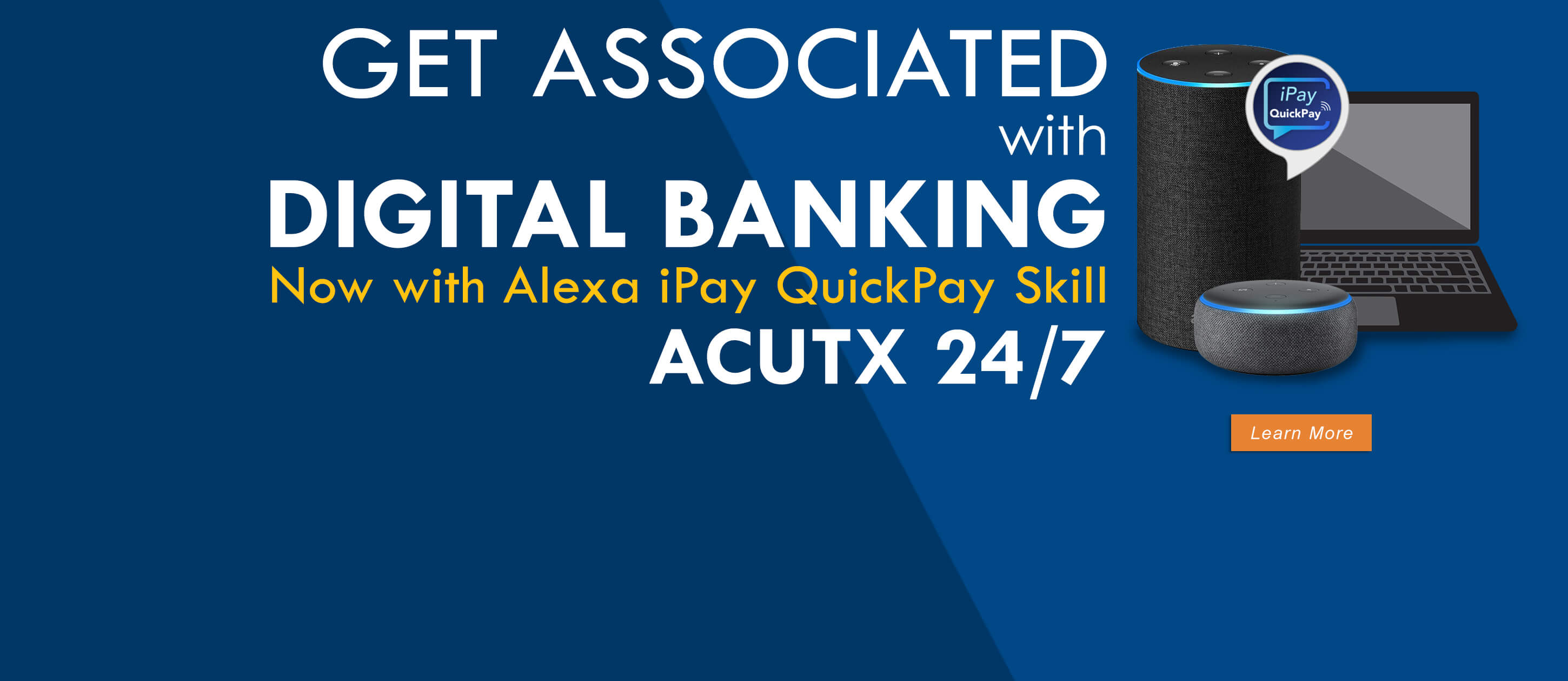 Get Associated with Digital Banking. Now with Alexa iPay QuickPay Skill. ACUTX 24/7. Learn More.