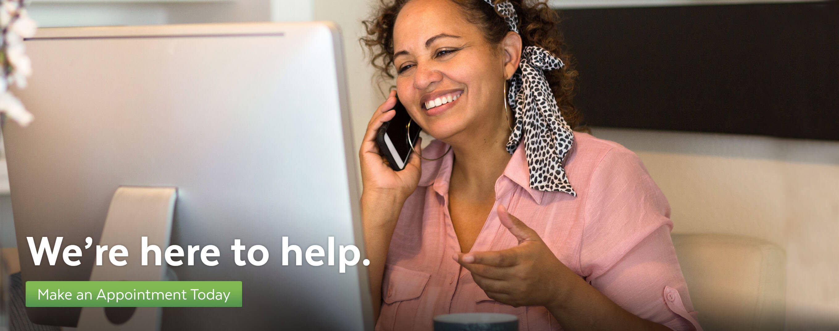 We're here to help. Make an appointment today.