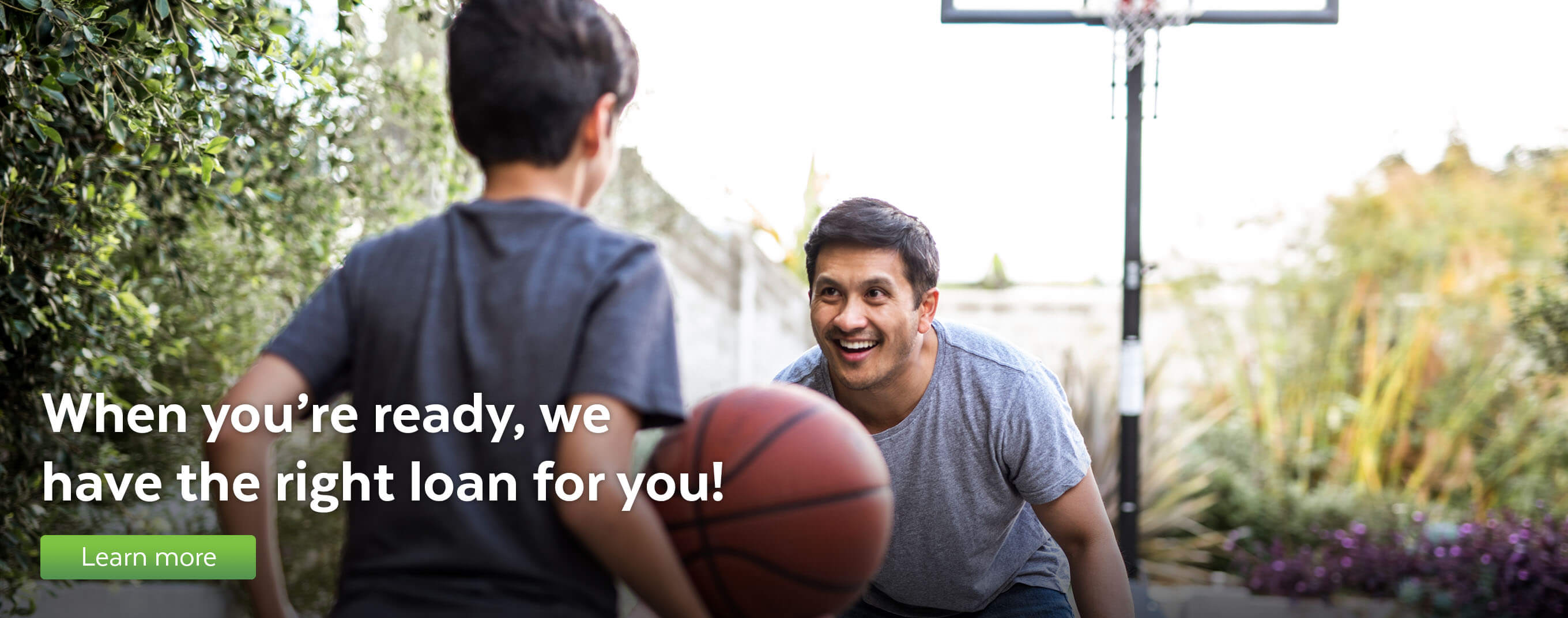 When you're ready, we have the right loan for you!