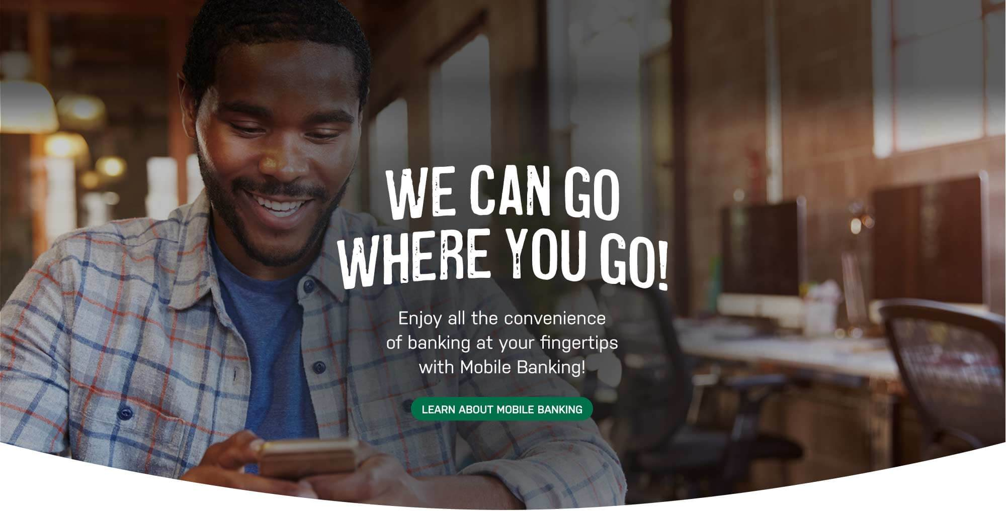We can go where you go! Enjoy all the convenience of banking at your fingertips with mobile banking! Click for mobile banking details.
