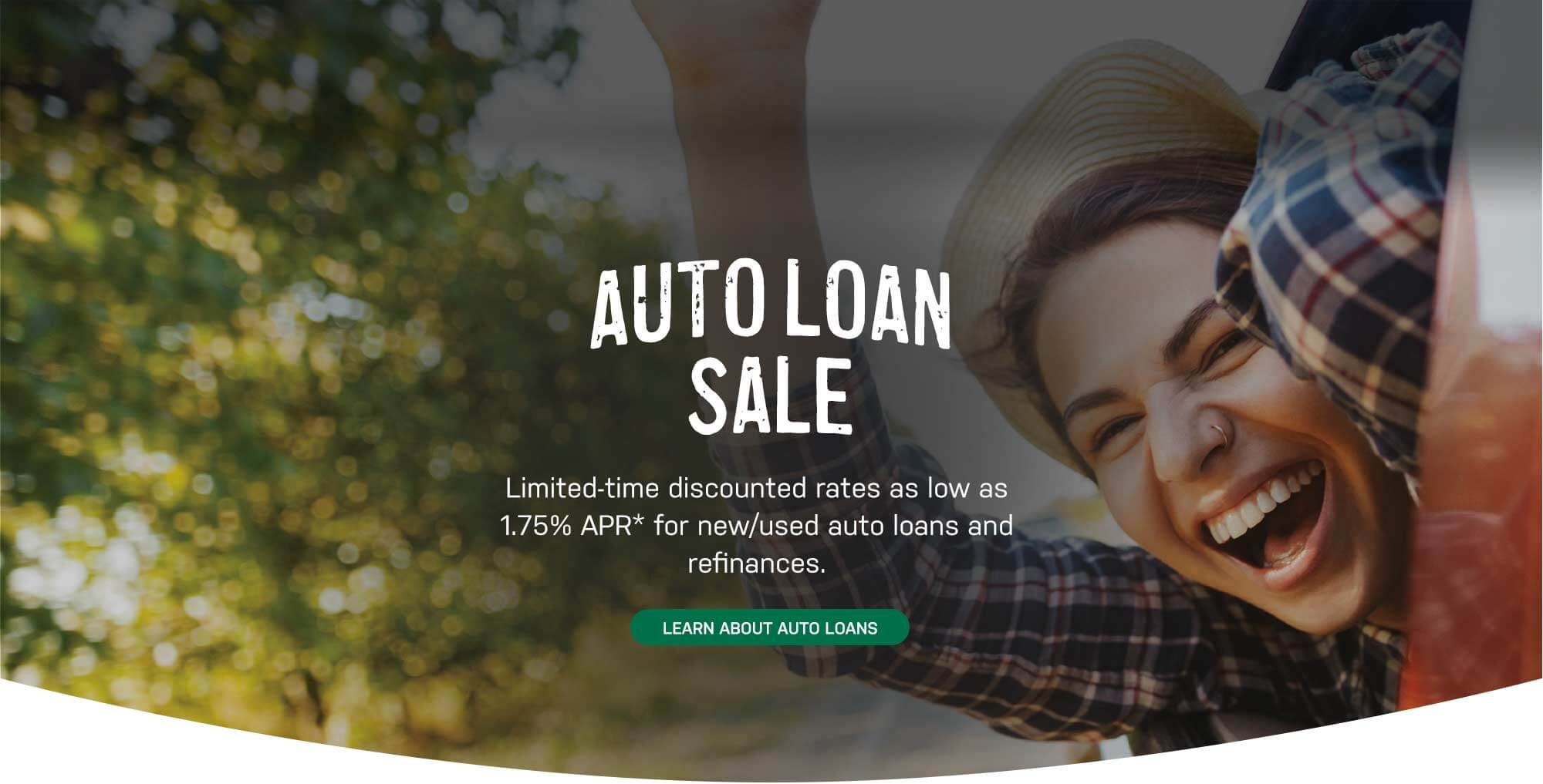 Auto Loan Sale. Limited-time discounted rates as low as 1.75% APR* for new/used auto loans and refinances. Learn About Auto Loans