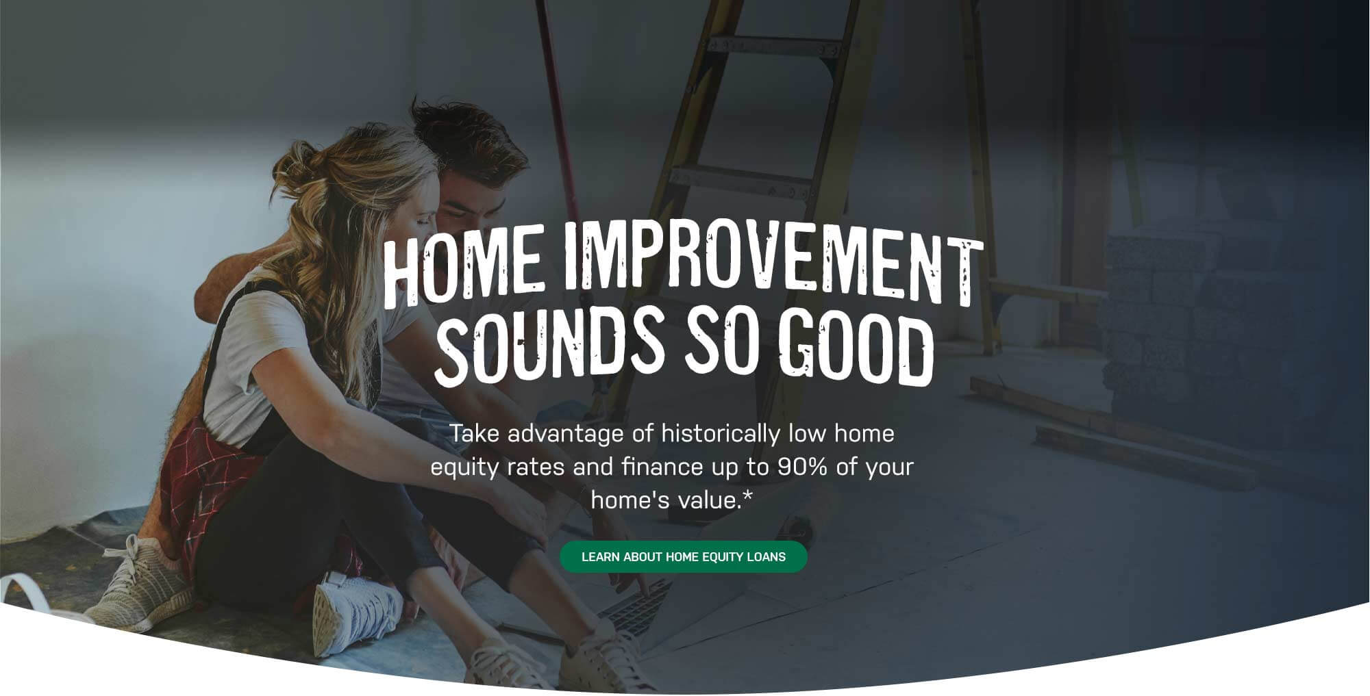Home Improvement Sounds So Good. Take adavantage of historically low home equity rates and finance up to 90% of your home's value. Learn About Home Equity Loans