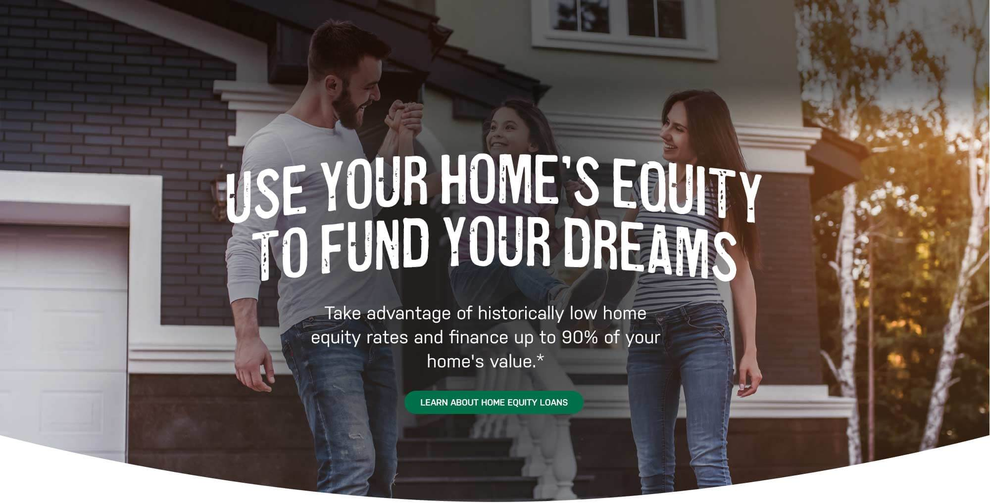Use your home's equity to fund your dreams Take advantage of historically low home equity rates and finance up to 90% of your home's value*. Learn about home equity loans