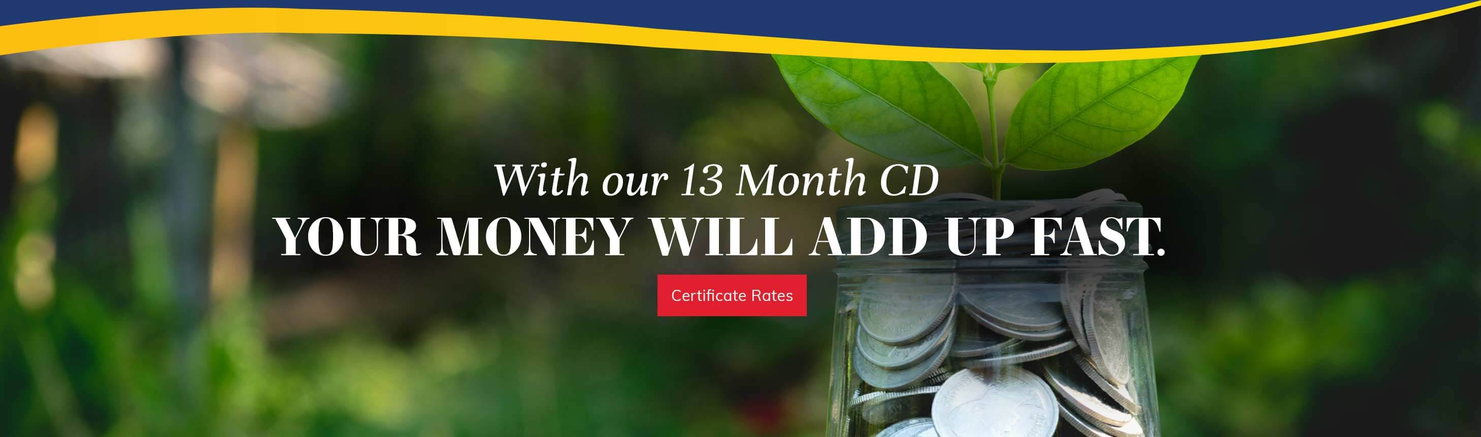 With our 13 month cd your money will add up fast. Certificate Details.