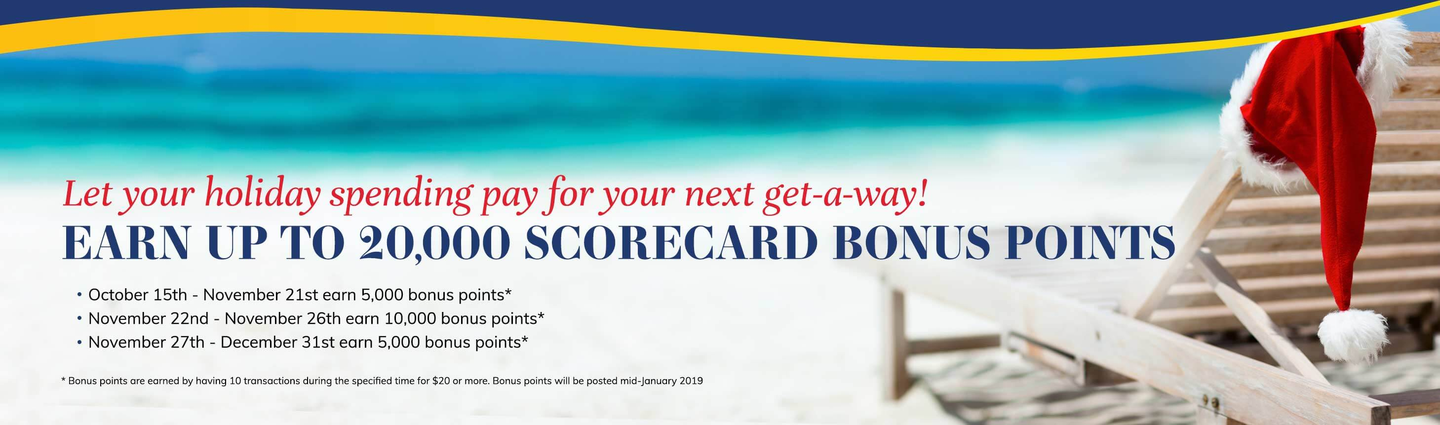 Let your holiday spending pay for your next get-a-way! Earn up to 20,000 Scorecard bonus points. October 15th - November 21st earn 5,000 bonus points*. November 22nd - November 26th earn 10,000 bonus points*. November 27th - December 31st earn 5,000 bonus points*. * Bonus points are earned by having 10 transactions during the specified time for $20 or more. Bonus points will be posted mid-January 2019