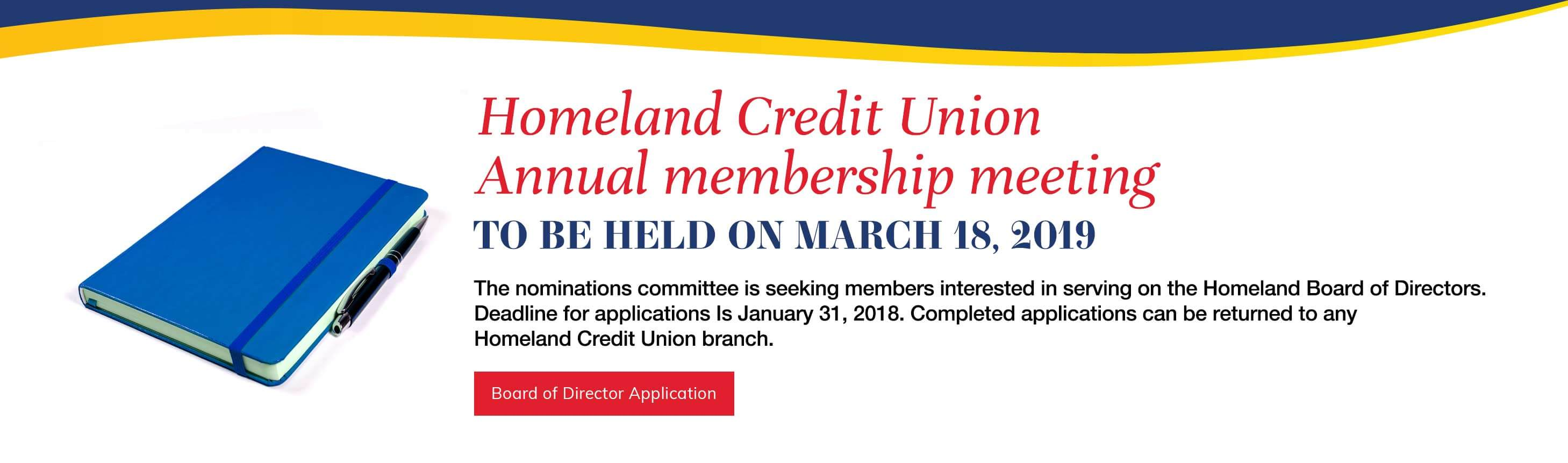 Homeland Credit Union  Annual membership meeting to be held on March 18, 2019. The nominations committee is seeking members interested in serving on  the Homeland Board of Directors. Deadline for applications Is  January 31, 2018. Completed applications can be returned to any  Homeland Credit Union branch. Board of Director Application