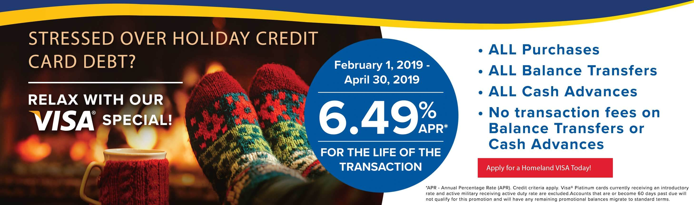 Stressed over holiday credit card debt? Relax with our VISA special! February 1 - April 30, 2019. 6.49% apr for the life of the transaction. Apply for a homeland visa today!