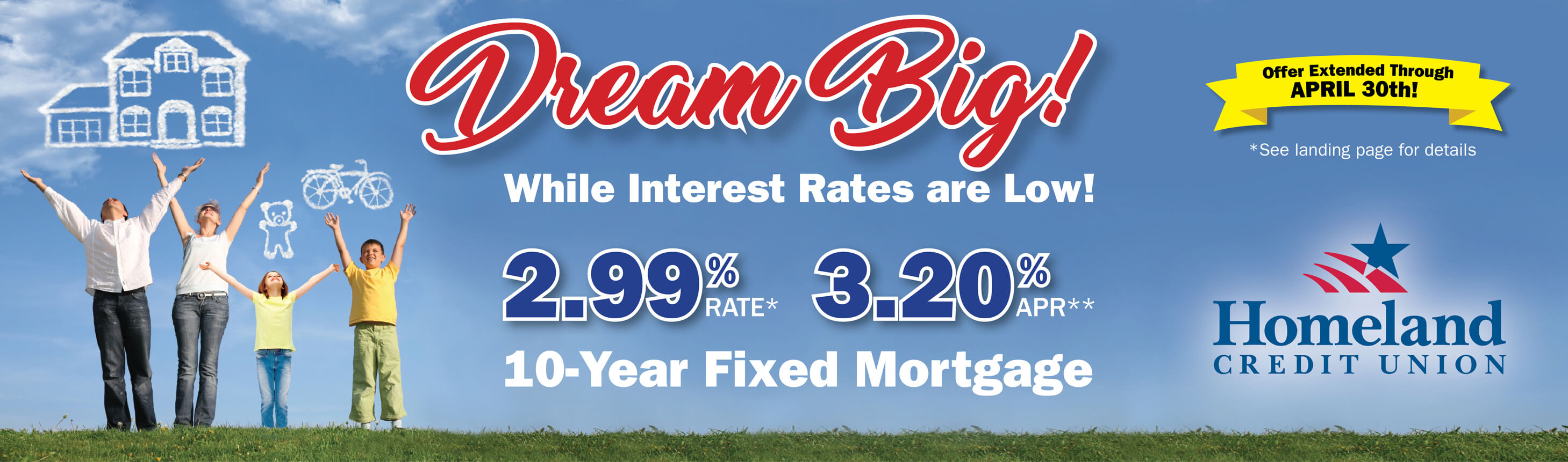 Dream Big while interest rates are low! 2.99% Interest Rate 3.20% Annual Percentage Rate* 10 Year Fixed Mortgage. Find the right loan for you. See landing page for details.