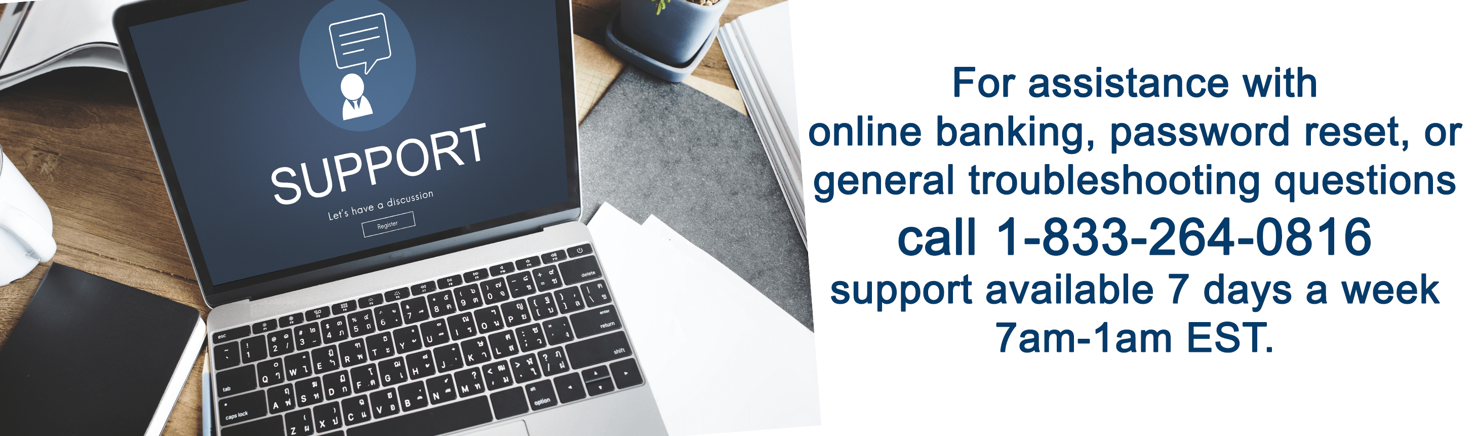 For assistance with online banking, password reset, or general troubleshooting questions call 1-833-264-0816 support available 7 days a week 7am-1am EST.
