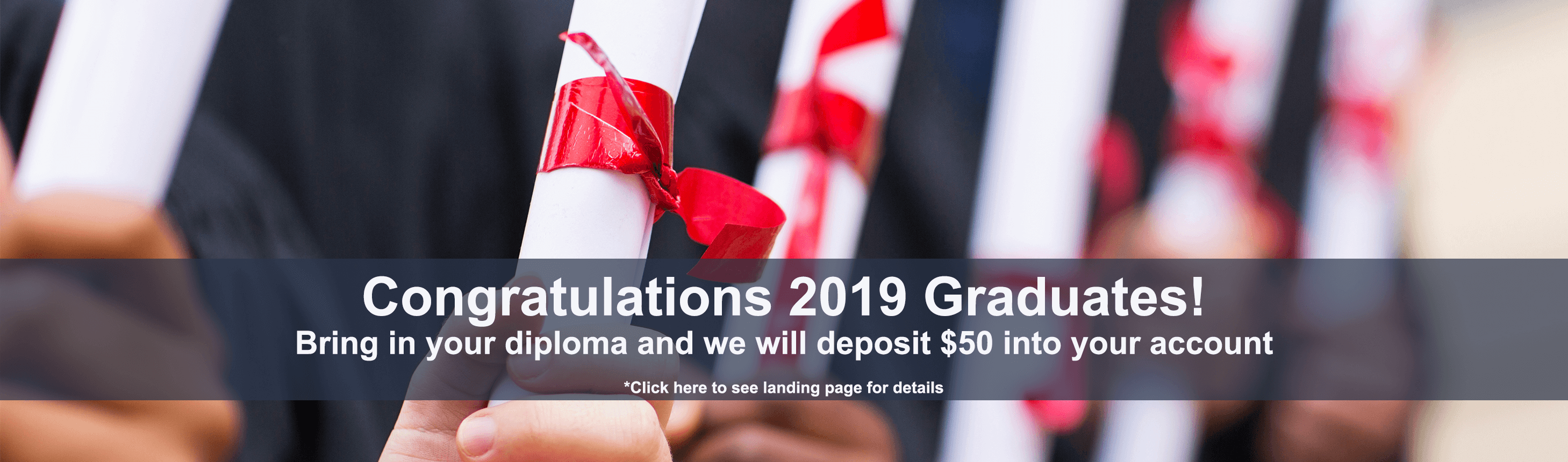Congratulations 2019 Graduates! Bring in your diploma and we will deposit $50 into your account. *Click here to see landing page for details