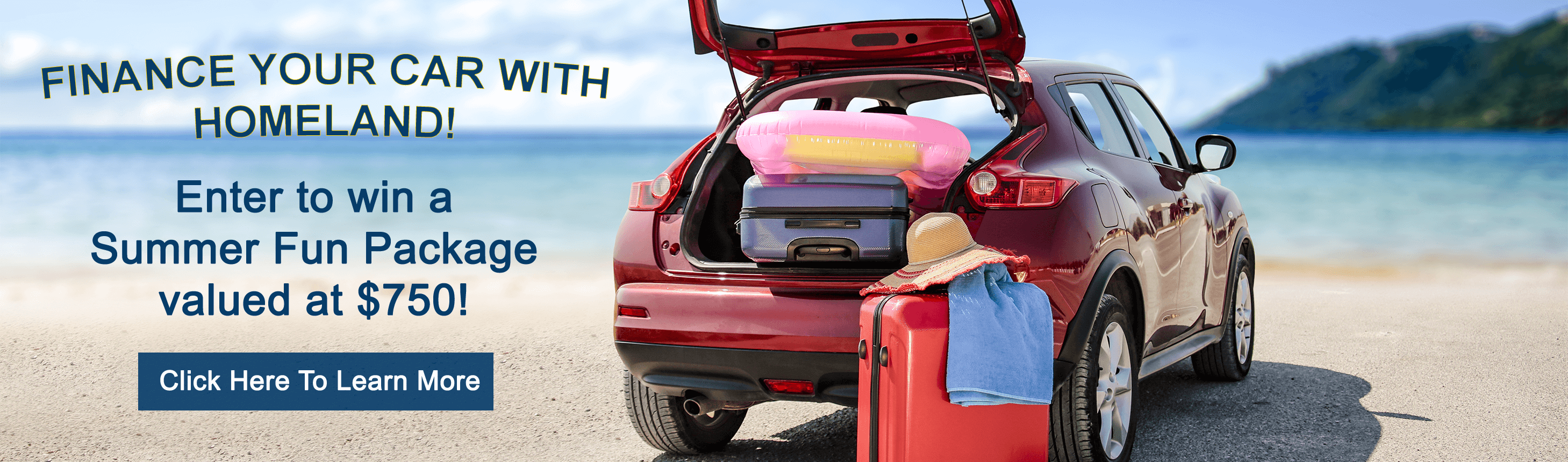 Finance your car with homeland! Enter to win a summer fun package valued at $750! Click Here to Learn More
