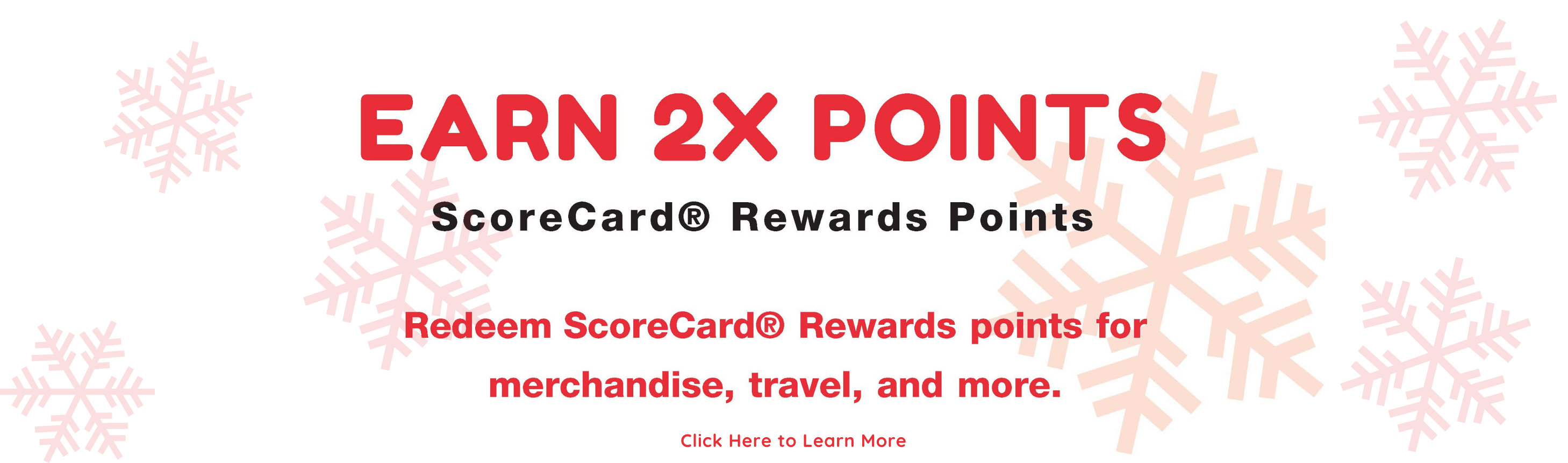 Earn 2x Points ScoreCard® Rewards Points. Redeem ScoreCard® Rewards points for merchandise, travel, and more. Visa® credit card holders will receive one base point and one bonus point for each dollar spent November 24-December 2nd, 2019. Promotion points will not post until 30 days after the promotion end date, to allow ample time for any residual transactions to be processed. Click here to Learn more.