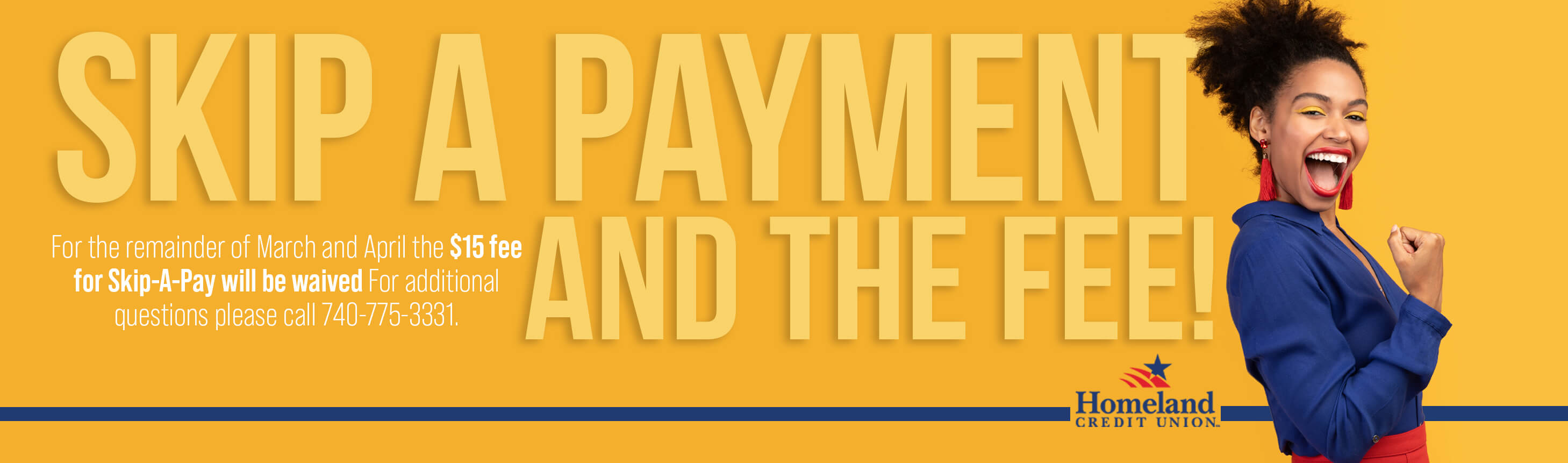 Skip A Payment And The Fee! For the remainder of March and April the $15 fee for Skip-A-Pay will be waived. For additional questions please call 740-775-3331.