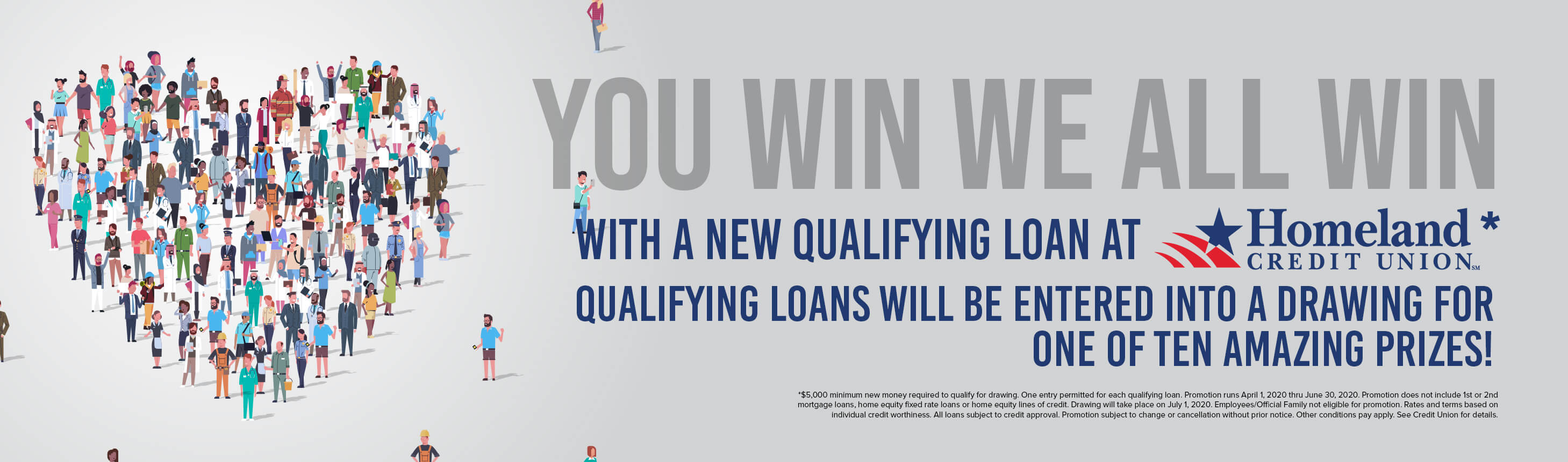 You win we all win with a new loan at Homeland Credit Union.* Qualifying loans will be entered into a drawing for one of ten amazing prizes! Including a $1000 downtown Chillicothe shopping spree. *$5,000 minimum new money required to qualify for drawing. One entry permitted for each qualifying loan. Promotion runs April 1, 2020 thru June 30, 2020. Promotion does not include 1st or 2nd mortgage loans, home equity fixed rate loans or home equity lines of credit. Drawing will take place on July 1, 2020. Employees/Official Family not eligible for promotion. Rates and terms based on individual credit worthiness. All loans subject to credit approval. Promotion subject to change or cancellation without prior notice. Other conditions pay apply. See Credit Union for details.