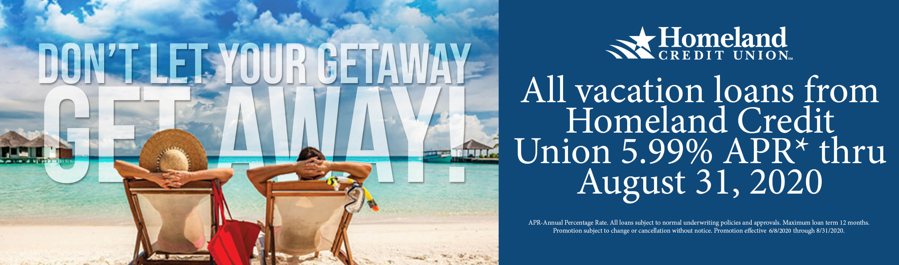 Don't let your getaway get away! APR-Annual Percentage Rate. All loans subject to normal underwriting policies and approvals. Maximum loan term 12 months. Promotion subject to change or cancellation without notice. Promotion effective 6/8/2020 through 8/31/2020