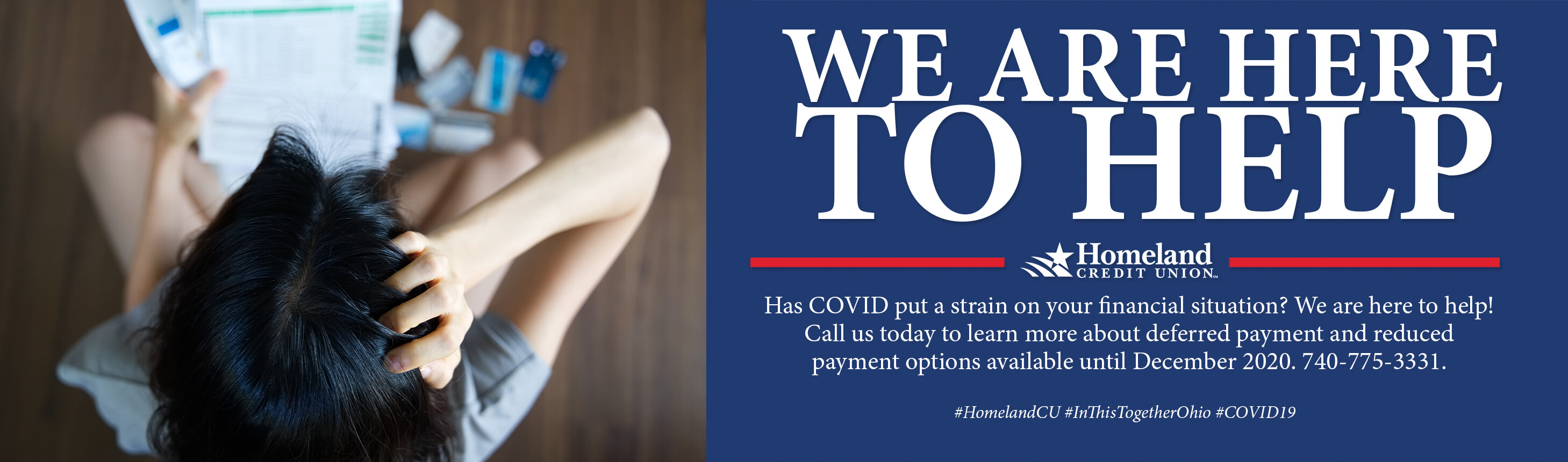 We are here to help. Homeland Credit Union. Has COVID put a strain on your financial situation? We are here to help! Call us today to learn more about deferred payment and reduced payment options available until December 2020. 740-775-3331.