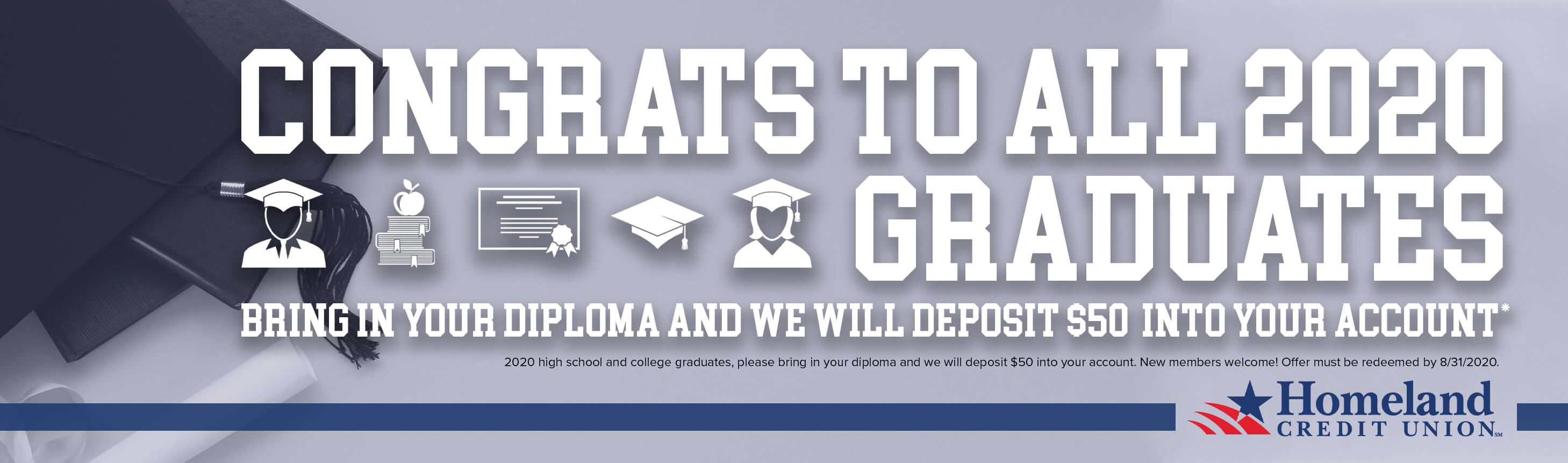 Congrats to all 2020 graduates! Bring in your diploma and we will deposit $50 into your account*. *2020 high school and college graduates, please bring in your diploma and we will deposit $50 into your account. New members welcome! Offer must be redeemed by 8/31/2020.
