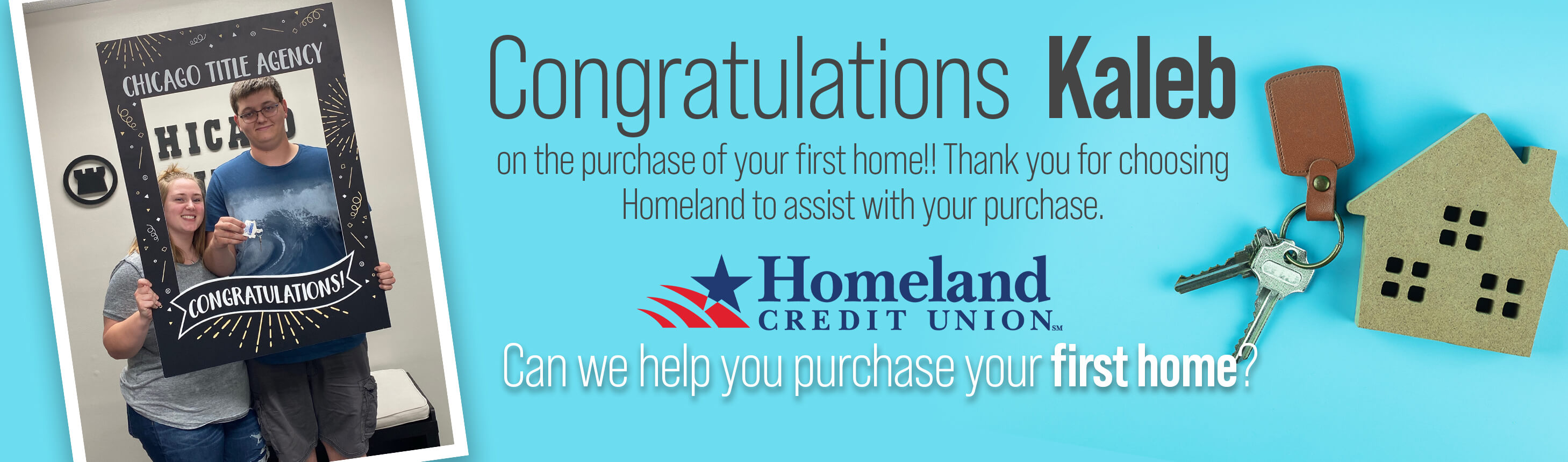Congratulations Kaleb on the purchase of your first home!! Thank you for choosing Homeland to assist with your purchase. Can we help you purchase your first home?