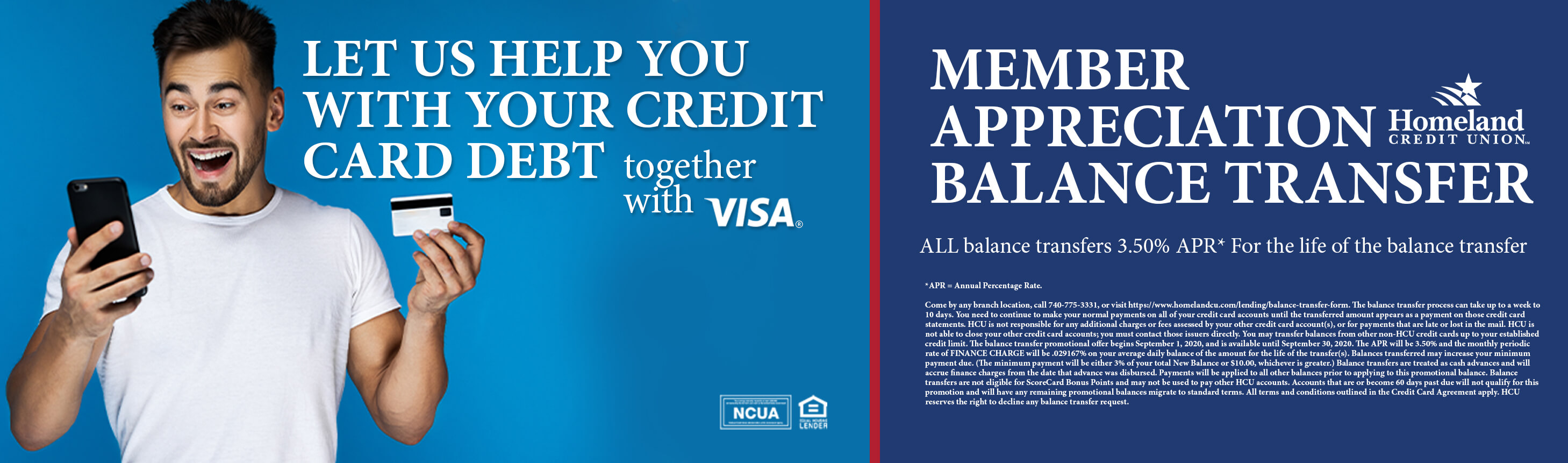 Let us help you with your credit card debt together with Visa® Member Appreciation Balance Transfer Come by any branch location, call 740-775-3331, or visit https://www.homelandcu.com/lending/balance-transfer-form.. The balance transfer process can take up to a week to 10 days. You need to continue to make your normal payments on all of your credit card accounts until the transferred amount appears as a payment on those credit card statements. HCU is not responsible for any additional charges or fees assessed by your other credit card account(s), or for payments that are late or lost in the mail. HCU is not able to close your other credit card accounts; you must contact those issuers directly. You may transfer balances from other non-HCU credit cards up to your established credit limit. The balance transfer promotional offer begins September 1, 2020, and is available until September 30, 2020. The APR will be 3.50% and the monthly periodic rate of FINANCE CHARGE will be .029167% on your average daily balance of the amount for the life of the transfer(s). Balances transferred may increase your minimum payment due. (The minimum payment will be either 3% of your total New Balance or $10.00, whichever is greater.) Balance transfers are treated as cash advances and will accrue finance charges from the date that advance was disbursed. Payments will be applied to all other balances prior to applying to this promotional balance. Balance transfers are not eligible for ScoreCard Bonus Points and may not be used to pay other HCU accounts. Accounts that are or become 60 days past due will not qualify for this promotion and will have any remaining promotional balances migrate to standard terms. All terms and conditions outlined in the Credit Card Agreement apply. HCU reserves the right to decline any balance transfer request.