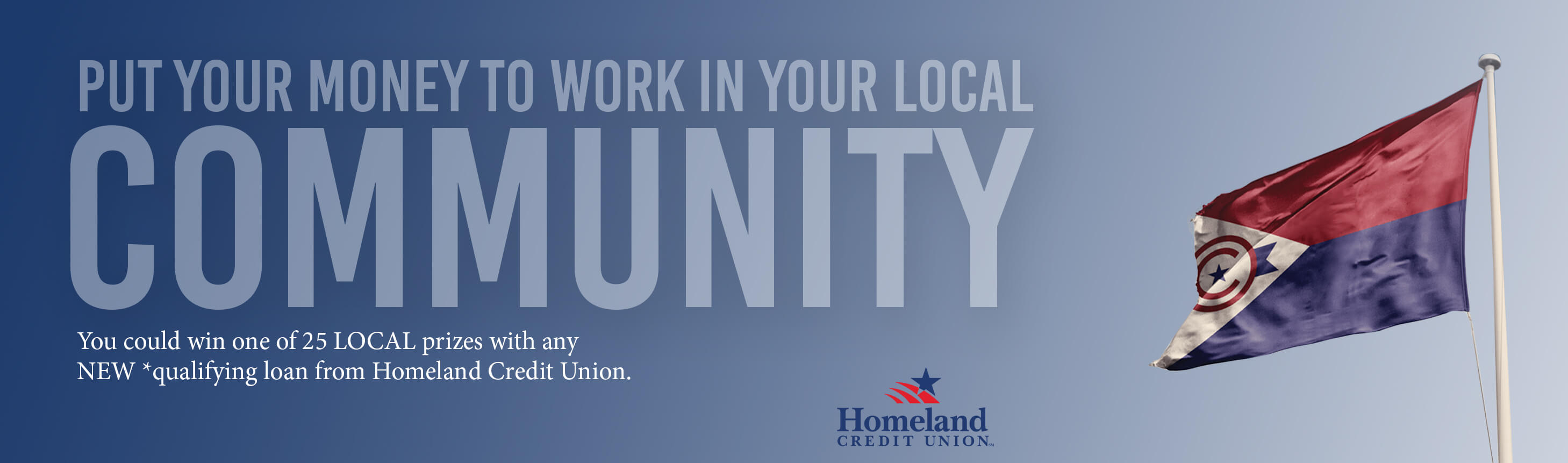 Put your money to work in your local community. You could win one of 25 local prizes with any NEW *qualifying loan from Homeland Credit Union