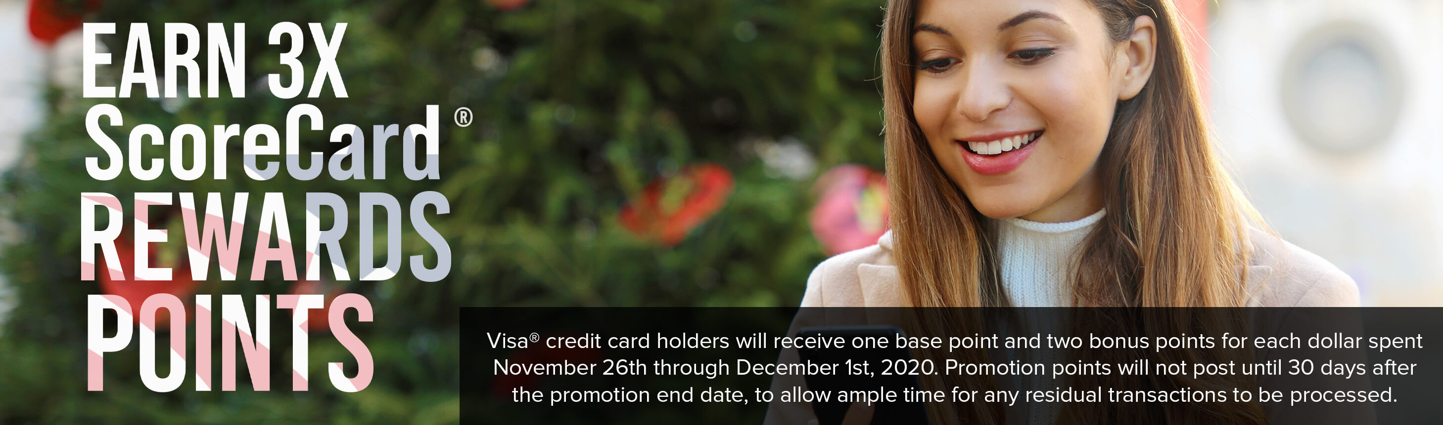 *Visa® credit card holders will receive one base point and two bonus points for each dollar spent November 26th through December 1st, 2020. Promotion points will not post until 30 days after the promotion end date, to allow ample time for any residual transactions to be processed.