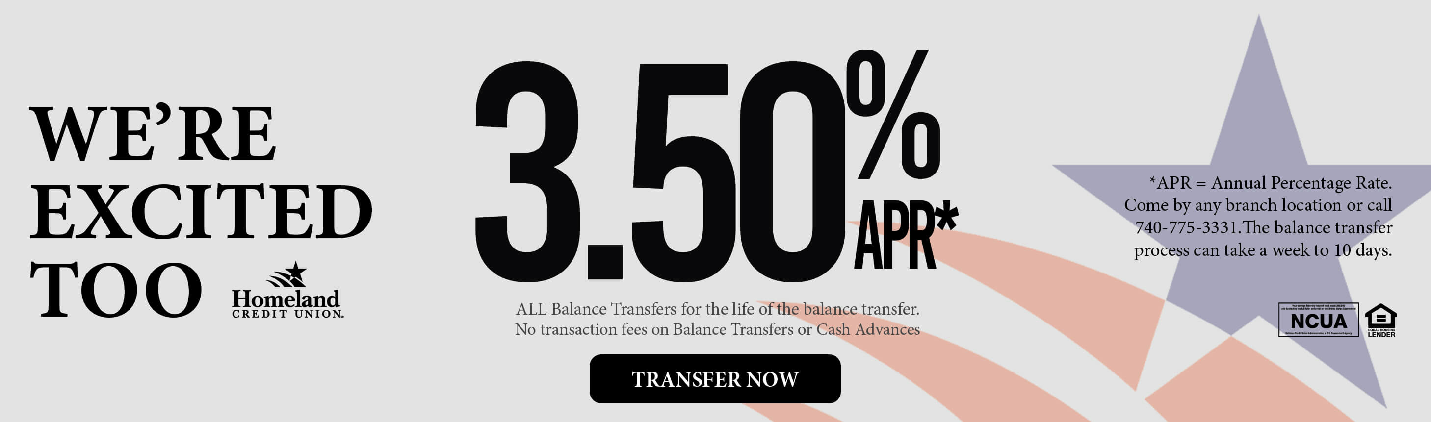 We're excited too! 3.50% APR* ALL balance transfers for the life of the balance transfers. No transaction fees on balance transfers or cash advances. *APR = Annual percentage rate. Come by and branch location, call 740-775-3331, or visit https://www.homelandcu.com/lending/balance-transfer-form. The balance transfer process can take up to a week to 10 days.