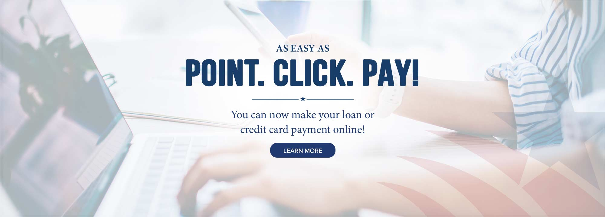 As easy as point, click, pay! You can now make your loan or credit card payment online! Click to learn more.